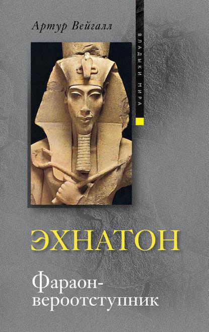 Артур Вейгалл Эхнатон. Фараон-вероотступник вейгалл артур эхнатон фараон вероотступник
