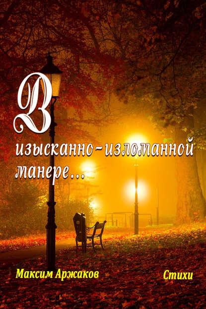 Максим Аржаков В изысканно-изломанной манере…