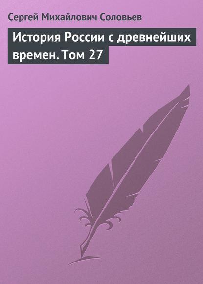 Сергей Соловьев История России с древнейших времен. Том 27
