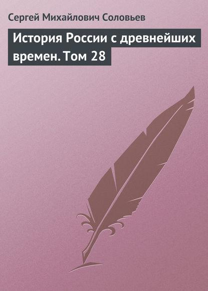 Сергей Соловьев История России с древнейших времен. Том 28