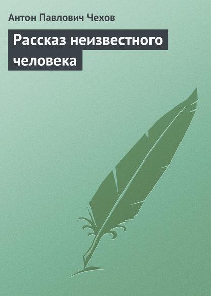 Антон Чехов. Рассказ неизвестного человека