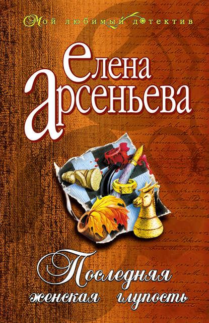Елена Арсеньева — Последняя женская глупость