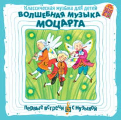 Вольфганг Амадей Моцарт Классическая музыка для детей. Волшебная музыка Моцарта