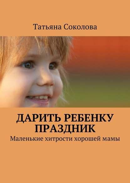 Татьяна Соколова Дарить ребенку праздник. Маленькие хитрости хорошеймамы
