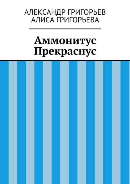 Александр Григорьев Аммонитус Прекраснус александр григорьев волшебныйлес сказка