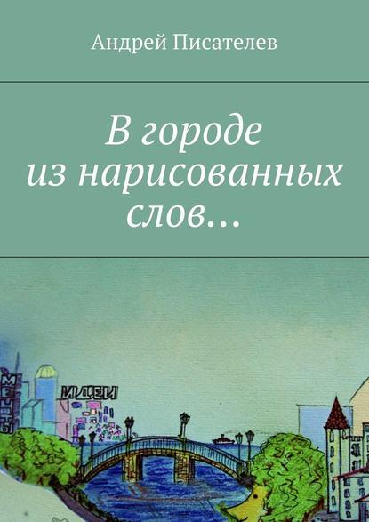 Андрей Писателев Вгороде изнарисованных слов…