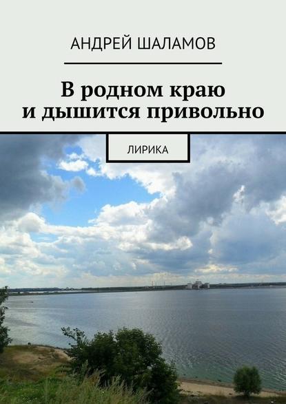 Андрей Шаламов Вродном краю идышится привольно