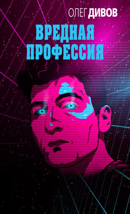 Олег Дивов — Вредная профессия (сборник)