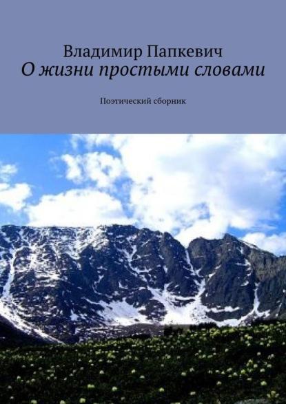 Владимир Папкевич Ожизни простыми словами. Поэтический сборник