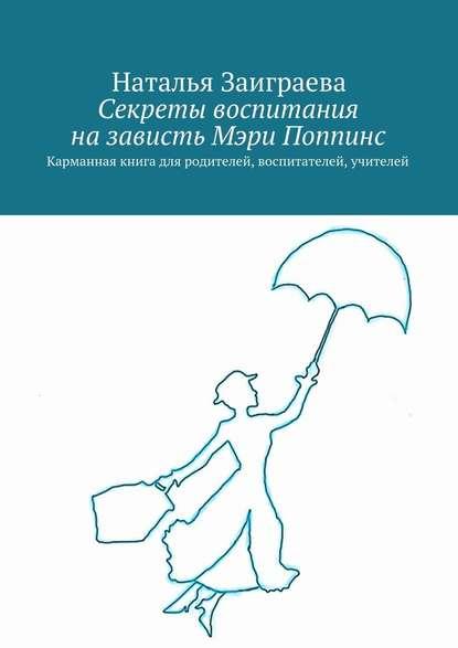 Наталья Вячеславовна Заиграева Секреты воспитания назависть Мэри Поппинс