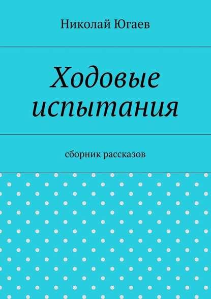 цена на Николай Югаев Ходовые испытания. сборник рассказов