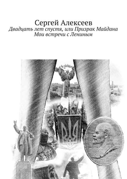 Фото - Сергей Геннадьевич Алексеев Двадцать лет спустя, или Призрак Майдана. Мои встречи сЛениным имранов андрей реальность где то рядом