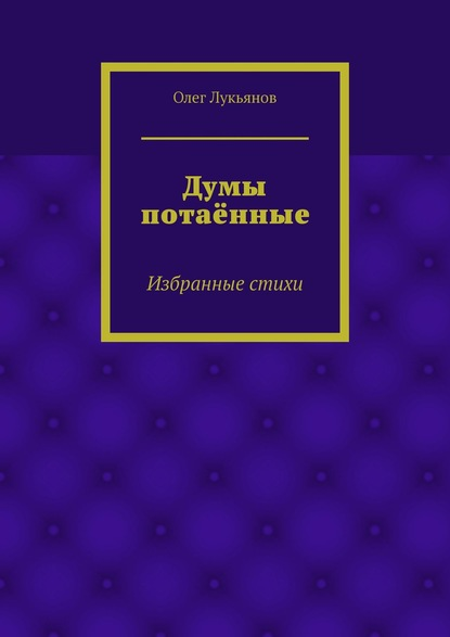 Олег Лукьянов Думы потаённые. Избранные стихи елена лопатина кибис мои думы