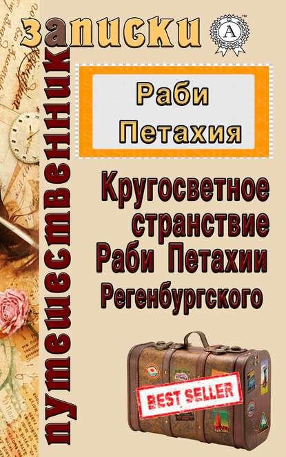 Кругосветное странствие Раби Петахии Регенсбургского - Петахия Раби