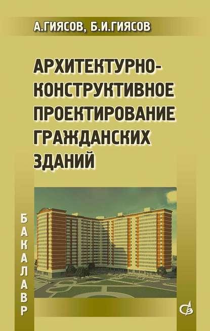 А. И. Гиясов Архитектурно-конструктивное проектирование гражданских зданий олег прокопенко архитектурное проектирование жилых зданий
