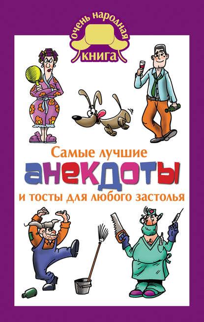 Группа авторов Самые лучшие анекдоты и тосты для любого застолья соколовская э тосты для любой компании