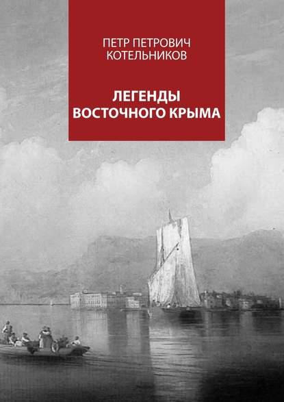 Петр Петрович Котельников Легенды восточного Крыма