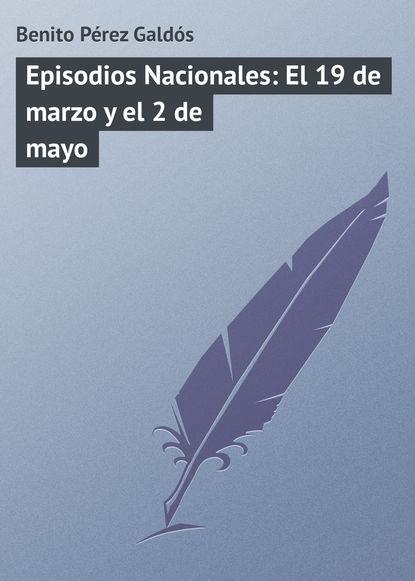 Benito Pérez Galdós Episodios Nacionales: El 19 de marzo y el 2 de mayo benito pérez galdós fortunata y jacinta dos historias de casadas