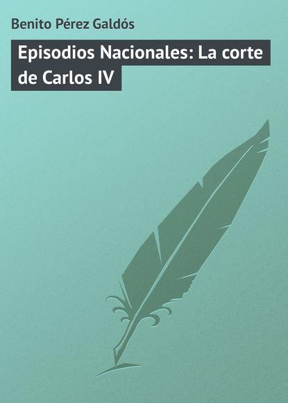 Фото - Benito Pérez Galdós Episodios Nacionales: La corte de Carlos IV benito pérez galdós episodios nacionales la colección completa 1 5