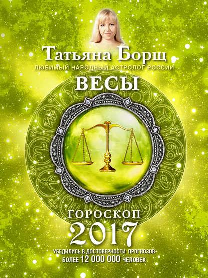 Татьяна Борщ Весы. Гороскоп на 2017 год татьяна борщ дева гороскоп на 2020 год