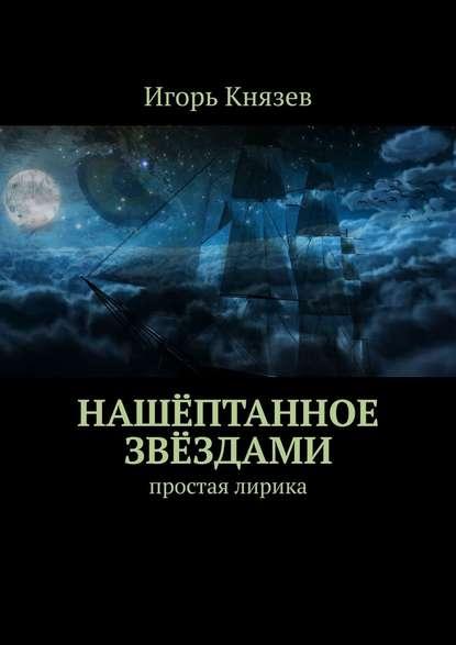 Игорь Князев Нашёптанное звёздами. Простая лирика