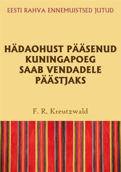 Friedrich Reinhold Kreutzwald Hädaohust pääsenud kuningapoeg saab vendadele päästjaks цена 2017