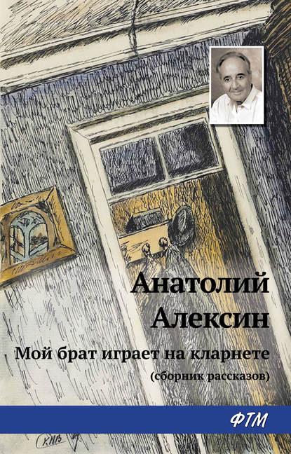 Анатолий Алексин. Мой брат играет на кларнете (сборник рассказов)