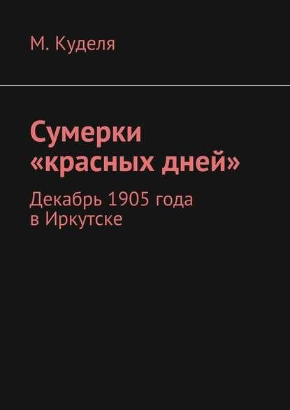 Максим Викторович Куделя Сумерки «красных дней». Декабрь 1905года вИркутске