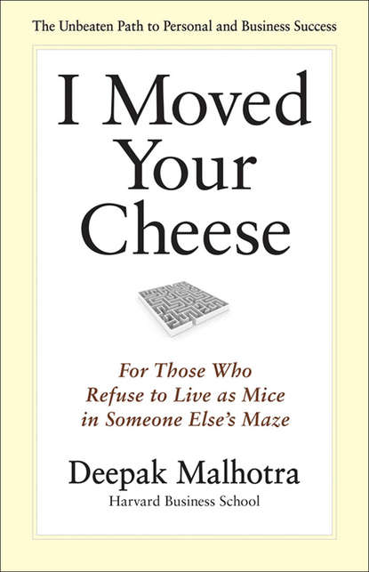 Дипак Малхотра I Moved Your Cheese. For Those Who Refuse to Live as Mice in Someone Else's Maze deepak malhotra i moved your cheese for those who refuse to live as mice in someone else s maze
