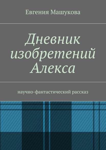Дневник изобретений Алекса. Научно-фантастический рассказ