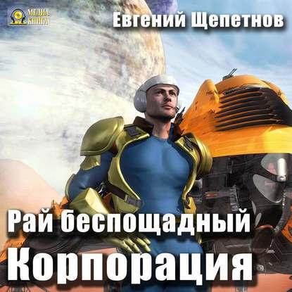 Щепетнов Евгений Владимирович Корпорация. Рай беспощадный обложка