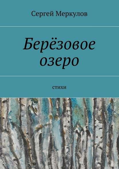 Сергей Меркулов Берёзовое озеро. Стихи