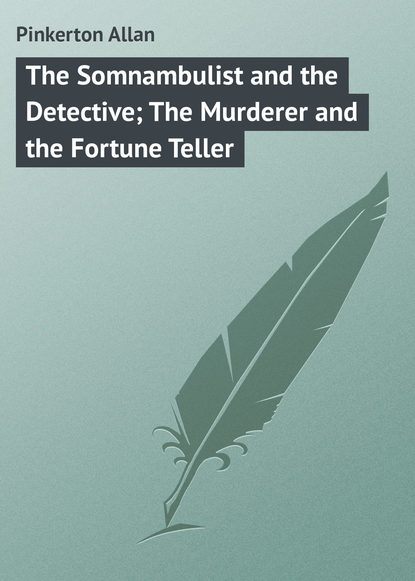 Pinkerton Allan The Somnambulist and the Detective; The Murderer and the Fortune Teller