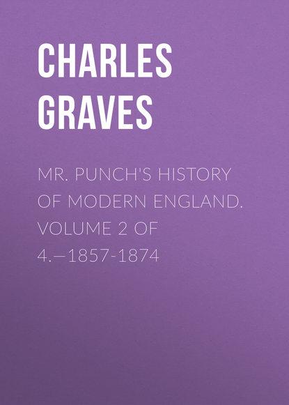 Graves Charles Larcom Mr. Punch's History of Modern England. Volume 2 of 4.—1857-1874 revolution a history of england volume 4