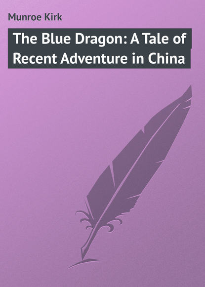 Munroe Kirk The Blue Dragon: A Tale of Recent Adventure in China keith laidler the last empress the she dragon of china