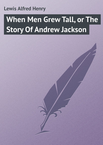 Lewis Alfred Henry When Men Grew Tall, or The Story Of Andrew Jackson lewis mumford the story of utopias