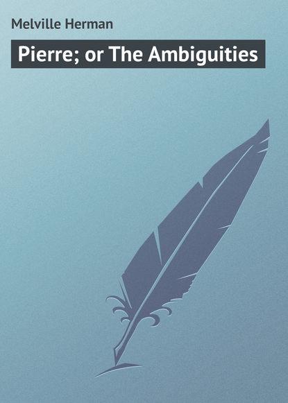 Герман Мелвилл Pierre; or The Ambiguities h melville pierre or the ambiguities