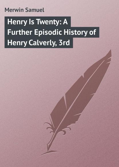 Merwin Samuel Henry Is Twenty: A Further Episodic History of Henry Calverly, 3rd недорого