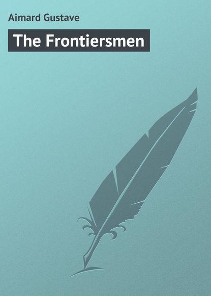 Gustave Aimard The Frontiersmen gustave aimard the frontiersmen