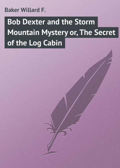 Baker Willard F. Bob Dexter and the Storm Mountain Mystery or, The Secret of the Log Cabin lucian bottow watkins the old log cabin