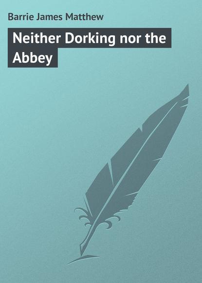 Джеймс Барри Neither Dorking nor the Abbey джеймс барри auld licht idylls