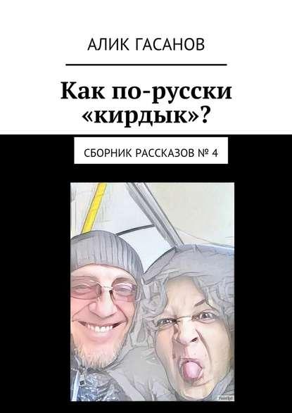 Фото - Алик Гасанов Как по-русски «кирдык»? Сборник рассказов № 4 алик гасанов как мы с