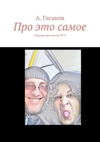 Фото - А. Гасанов Про это самое. сборник рассказов№-9 алик гасанов потрясающая история сборник рассказов 6
