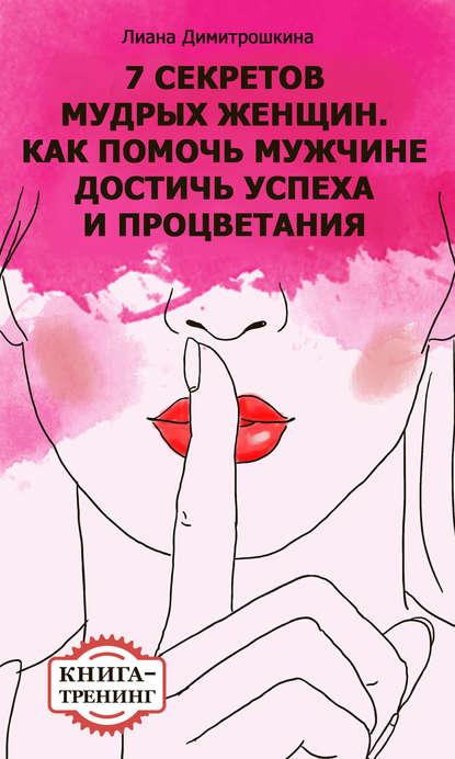 цена на Лиана Димитрошкина 7 секретов мудрых женщин. Как помочь мужчине достичь успеха и процветания. Книга-тренинг