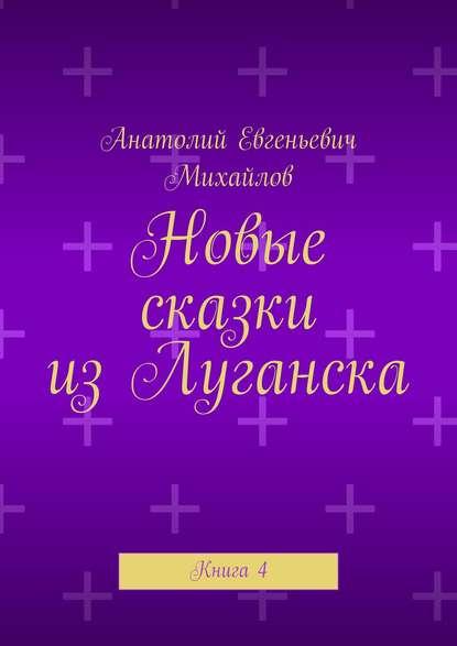 Анатолий Евгеньевич Михайлов Новые сказки изЛуганска. Книга4