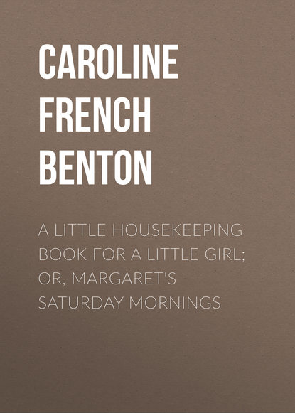 Фото - Caroline French Benton A Little Housekeeping Book for a Little Girl; Or, Margaret's Saturday Mornings caroline french benton living on a little