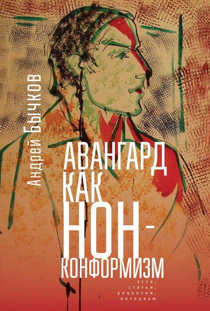 Андрей Бычков Авангард как нонконформизм. Эссе, статьи, рецензии, интервью