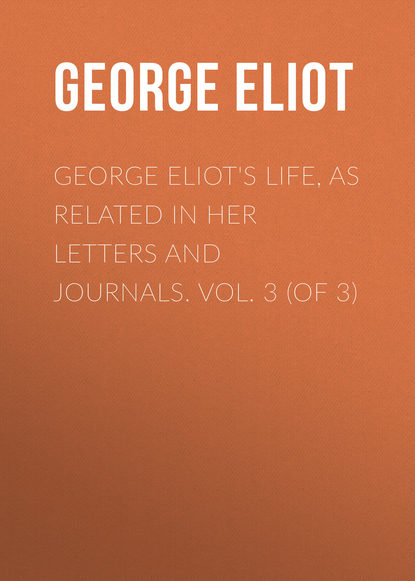 Джордж Элиот George Eliot's Life, as Related in Her Letters and Journals. Vol. 3 (of 3)