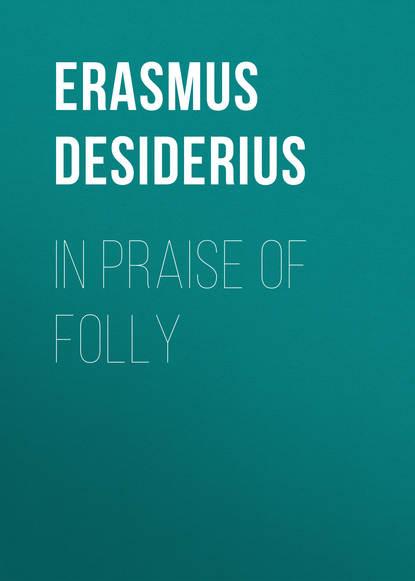 Erasmus Desiderius In Praise of Folly in praise of litigation