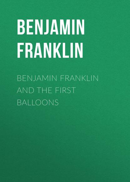 Бенджамин Франклин Benjamin Franklin and the First Balloons бенджамин франклин the autobiography of benjamin franklin prometheus classics
